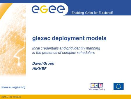 INFSO-RI-508833 Enabling Grids for E-sciencE www.eu-egee.org glexec deployment models local credentials and grid identity mapping in the presence of complex.