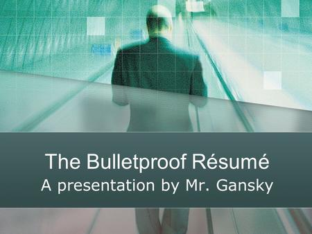 The Bulletproof Résumé A presentation by Mr. Gansky.
