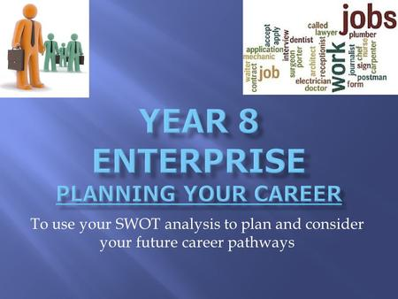 To use your SWOT analysis to plan and consider your future career pathways.