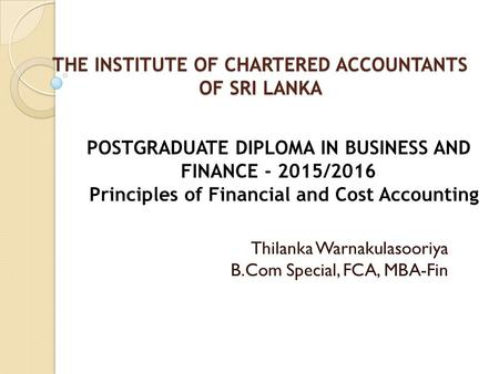 THE INSTITUTE OF CHARTERED ACCOUNTANTS OF SRI LANKA THE INSTITUTE OF CHARTERED ACCOUNTANTS OF SRI LANKA Thilanka Warnakulasooriya B.Com Special, FCA, MBA-Fin.