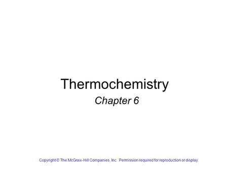 Thermochemistry Chapter 6 Copyright © The McGraw-Hill Companies, Inc. Permission required for reproduction or display.