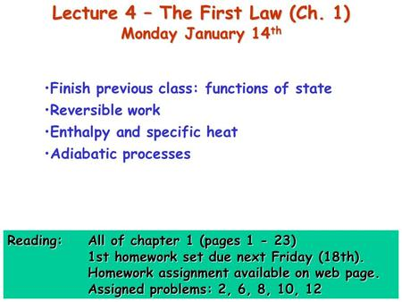 Lecture 4 – The First Law (Ch. 1) Monday January 14 th Finish previous class: functions of state Reversible work Enthalpy and specific heat Adiabatic processes.