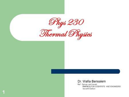 1 Phys 230 Thermal Physics Dr. Wafia Bensalem Ref.: Serway and Jewett, PHYSICS FOR SCIENTISTS AND ENGINEERS Seventh Edition.