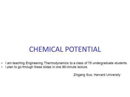 CHEMICAL POTENTIAL I am teaching Engineering Thermodynamics to a class of 75 undergraduate students. I plan to go through these slides in one 90-minute.