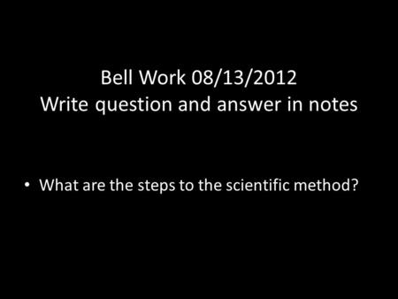 Bell Work 08/13/2012 Write question and answer in notes What are the steps to the scientific method?