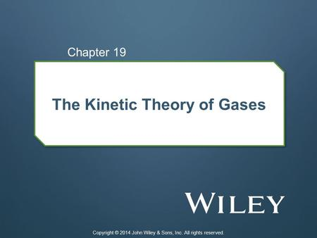 The Kinetic Theory of Gases Chapter 19 Copyright © 2014 John Wiley & Sons, Inc. All rights reserved.