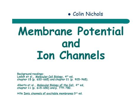 Membrane Potential and Ion Channels Colin Nichols Background readings: Lodish et al., Molecular Cell Biology, 4 th ed, chapter 15 (p. 633-665) and chapter.