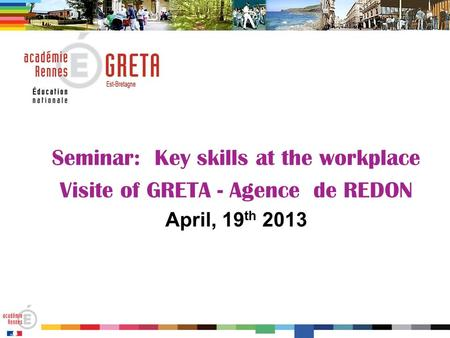 Seminar: Key skills at the workplace Visite of GRETA - Agence de REDON April, 19 th 2013.