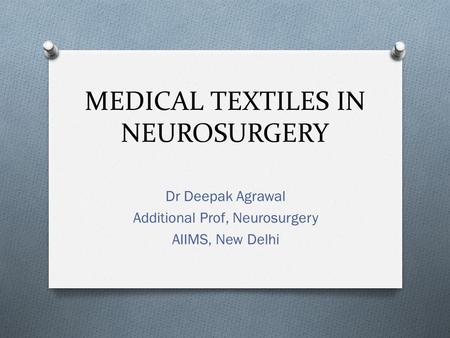 MEDICAL TEXTILES IN NEUROSURGERY Dr Deepak Agrawal Additional Prof, Neurosurgery AIIMS, New Delhi.