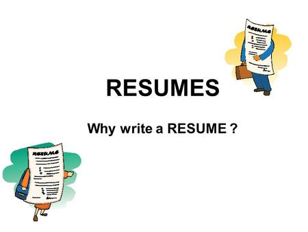 RESUMES Why write a RESUME ?. I can think about myself as something for sale as a product. Me = A worker for hire I need to advertise myself so that I.