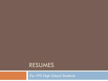 RESUMES For VPS High School Students. Resume Introduction A resume is a required component for all 11 th and 12 th grade students as part of the High.