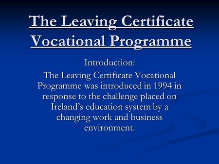 The Leaving Certificate Vocational Programme Introduction: The Leaving Certificate Vocational Programme was introduced in 1994 in response to the challenge.