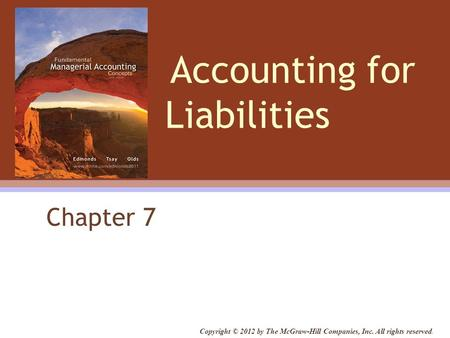 Accounting for Liabilities Chapter 7 Copyright © 2012 by The McGraw-Hill Companies, Inc. All rights reserved.