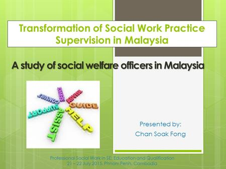 Transformation of Social Work Practice Supervision in Malaysia Presented by: Chan Soak Fong A study of social welfare officers in Malaysia Professional.