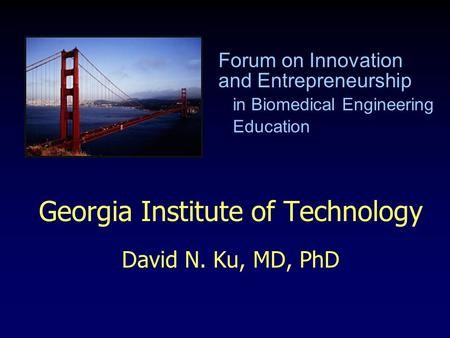 Georgia Institute of Technology David N. Ku, MD, PhD Forum on Innovation and Entrepreneurship in Biomedical Engineering Education.
