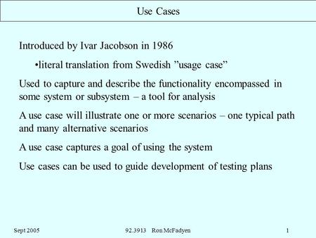 "Sept 200592.3913 Ron McFadyen1 Use Cases Introduced by Ivar Jacobson in 1986 literal translation from Swedish ""usage case"" Used to capture and describe."