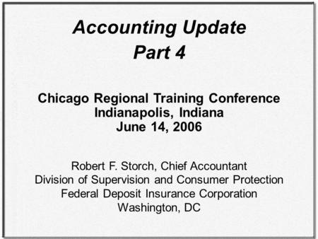 Accounting Update Part 4 Chicago Regional Training Conference Indianapolis, Indiana June 14, 2006 Robert F. Storch, Chief Accountant Division of Supervision.