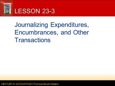 CENTURY 21 ACCOUNTING © Thomson/South-Western LESSON 23-3 Journalizing Expenditures, Encumbrances, and Other Transactions.