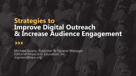 Strategies to Improve Digital Outreach & Increase Audience Engagement Michele Givens, Publisher & General Manager Editorial Projects in Education, Inc.