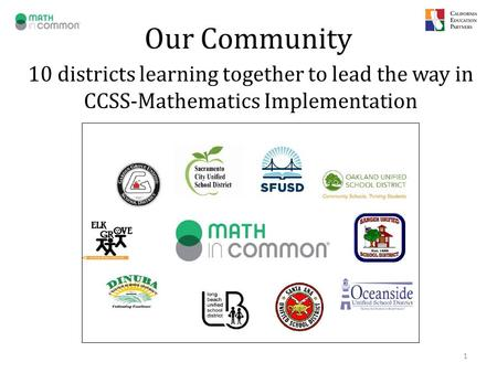 Our Community 10 districts learning together to lead the way in CCSS-Mathematics Implementation 1.