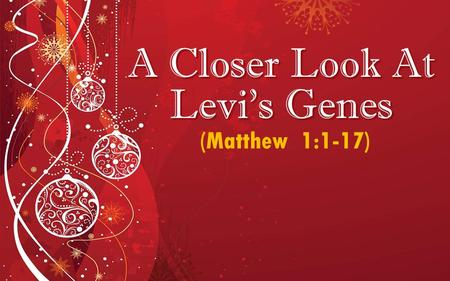 A Closer Look At Levi's Genes (Matthew 1:1-17). 2 Genealogies… MATTHEW MATTHEW Abraham  David  Exile  Jesus Abraham  David  Exile  Jesus Legal Lineage.