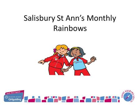Salisbury St Ann's Monthly Rainbows. How did it Happen? 2014 Going Guiding Conference focus was to increase the number of Rainbows being offered Guiding.