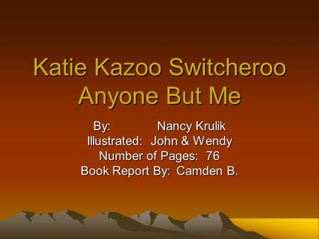 Katie Kazoo Switcheroo Anyone But Me By:Nancy Krulik Illustrated:John & Wendy Number of Pages: 76 Book Report By:Camden B.