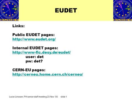Lucie Linssen, PH senior staff meeting 23 Nov '05 slide 1 EUDET Links: Public EUDET pages:  Internal EUDET pages: