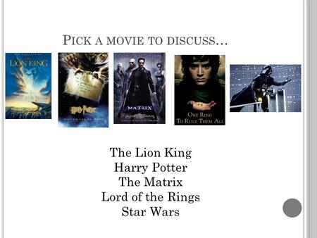 P ICK A MOVIE TO DISCUSS … The Lion King Harry Potter The Matrix Lord of the Rings Star Wars.