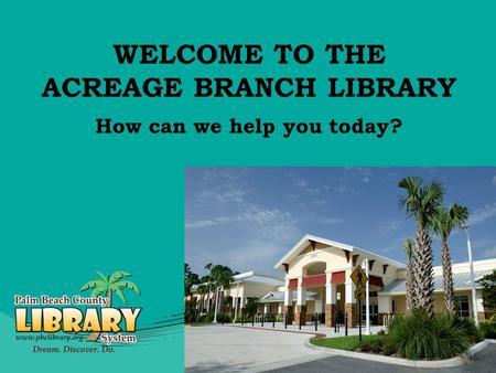 WELCOME TO THE ACREAGE BRANCH LIBRARY How can we help you today?