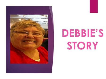 DEBBIE'S STORY. Debbie's story This project was possible through 'My Choice Matters' 2015 Wollongong workshop series 'Becoming a Leader' Debbie agreed.