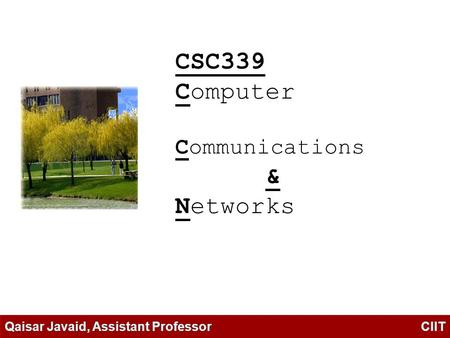 CSC339 Computer Communications & Networks Qaisar Javaid, Assistant Professor CIIT.