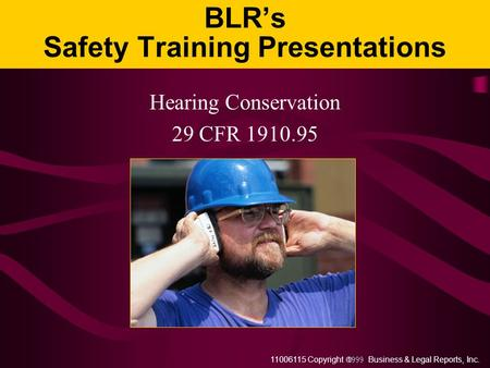 11006115 Copyright  Business & Legal Reports, Inc. BLR's Safety Training Presentations Hearing Conservation 29 CFR 1910.95.