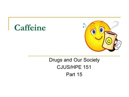 Caffeine Drugs and Our Society CJUS/HPE 151 Part 15.
