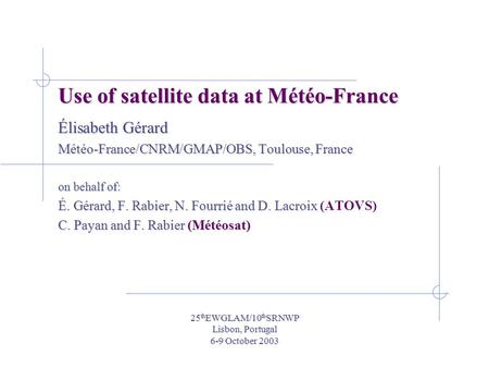 25 th EWGLAM/10 th SRNWP Lisbon, Portugal 6-9 October 2003 Use of satellite data at Météo-France Élisabeth Gérard Météo-France/CNRM/GMAP/OBS, Toulouse,