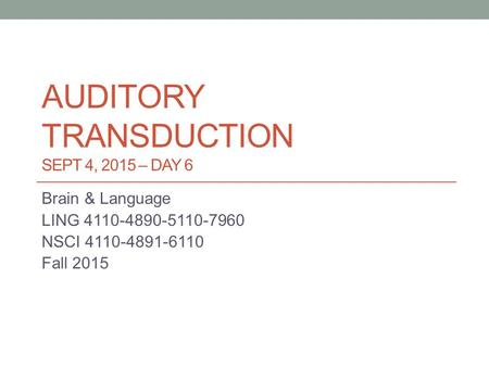 AUDITORY TRANSDUCTION SEPT 4, 2015 – DAY 6 Brain & Language LING 4110-4890-5110-7960 NSCI 4110-4891-6110 Fall 2015.
