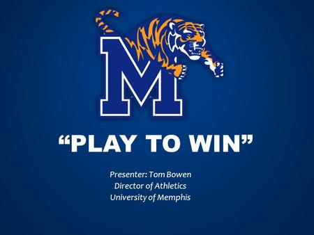 """PLAY TO WIN"" Presenter: Tom Bowen Director of Athletics University of Memphis."