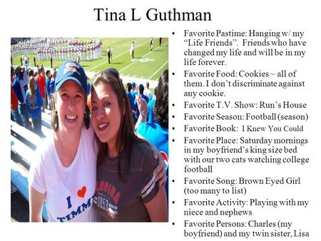 "Tina L Guthman Favorite Pastime: Hanging w/ my ""Life Friends"". Friends who have changed my life and will be in my life forever. Favorite Food: Cookies."