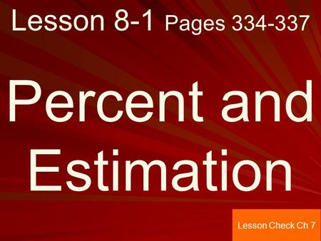 Lesson 8-1 Pages 334-337 Percent and Estimation Lesson Check Ch 7.