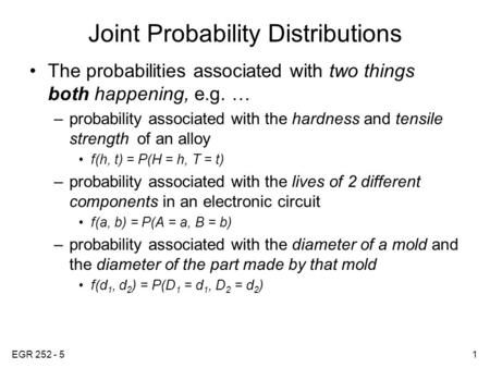EGR 252 - 51 Joint Probability Distributions The probabilities associated with two things both happening, e.g. … –probability associated with the hardness.