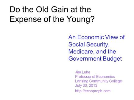 Do the Old Gain at the Expense of the Young? An Economic View of Social Security, Medicare, and the Government Budget Jim Luke Professor of Economics Lansing.