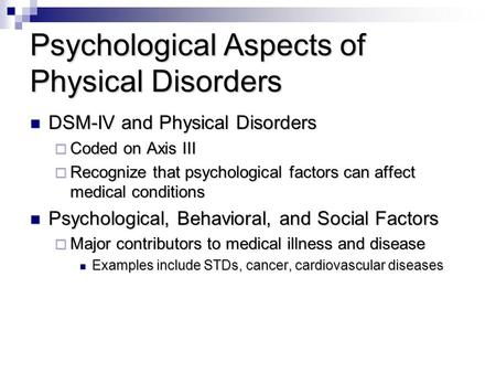 Psychological Aspects of Physical Disorders DSM-IV and Physical Disorders DSM-IV and Physical Disorders  Coded on Axis III  Recognize that psychological.