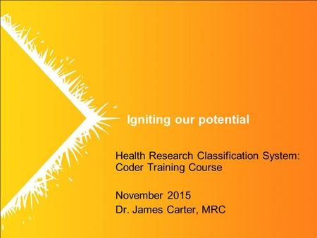 Igniting our potential Health Research Classification System: Coder Training Course November 2015 Dr. James Carter, MRC.