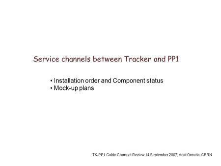 Service channels between Tracker and PP1 TK-PP1 Cable Channel Review 14 September 2007, Antti Onnela, CERN Installation order and Component status Mock-up.