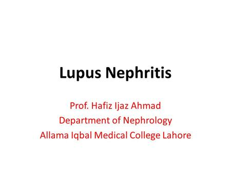 Lupus Nephritis Prof. Hafiz Ijaz Ahmad Department of Nephrology Allama Iqbal Medical College Lahore.
