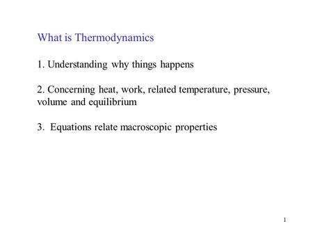 1 What is Thermodynamics 1. Understanding why things happens 2. Concerning heat, work, related temperature, pressure, volume and equilibrium 3. Equations.