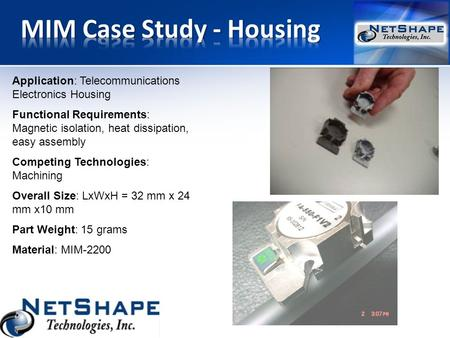 Application: Telecommunications Electronics Housing Functional Requirements: Magnetic isolation, heat dissipation, easy assembly Competing Technologies: