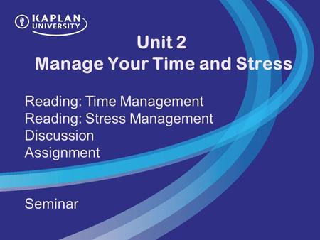 Unit 2 Manage Your Time and Stress Reading: Time Management Reading: Stress Management Discussion Assignment Seminar.