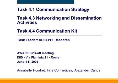 Task 4.1 Communication Strategy Task 4.3 Networking and Dissemination Activities Task 4.4 Communication Kit Task Leader: ADELPHI Research AWARE Kick-off.