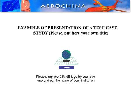 EXAMPLE OF PRESENTATION OF A TEST CASE STYDY (Please, put here your own title) Please, replace CIMNE logo by your own one and put the name of your institution.